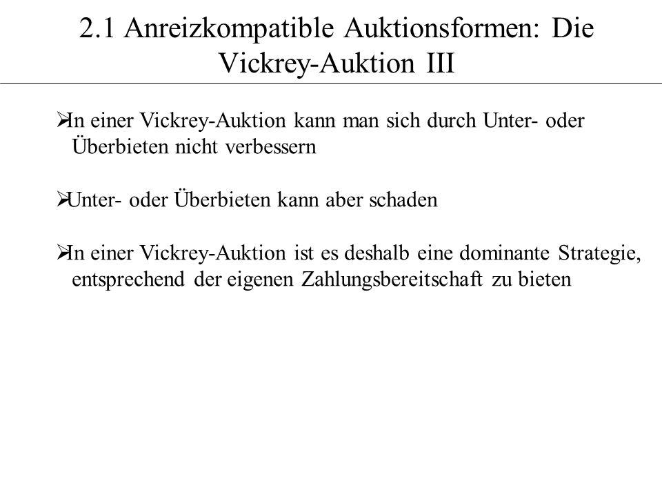 2.1 Anreizkompatible Auktionsformen: Die Vickrey-Auktion III In einer Vickrey-Auktion kann man sich durch Unter- oder Überbieten nicht verbessern Unte