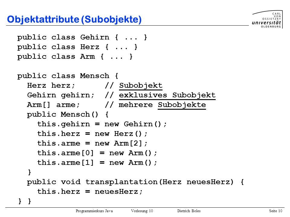 Programmierkurs Java Vorlesung 10 Dietrich Boles Seite 10 Objektattribute (Subobjekte) public class Gehirn {... } public class Herz {... } public clas