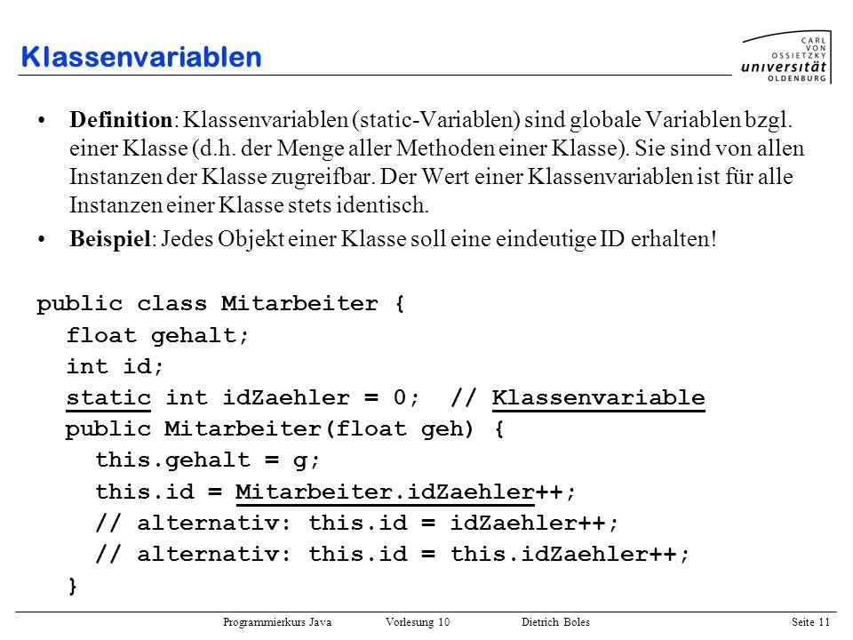 Programmierkurs Java Vorlesung 10 Dietrich Boles Seite 11 Klassenvariablen Definition: Klassenvariablen (static-Variablen) sind globale Variablen bzgl