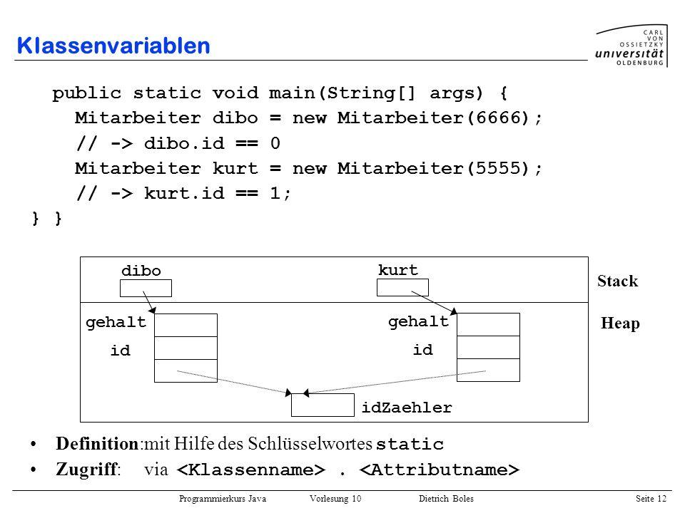 Programmierkurs Java Vorlesung 10 Dietrich Boles Seite 12 Klassenvariablen public static void main(String[] args) { Mitarbeiter dibo = new Mitarbeiter
