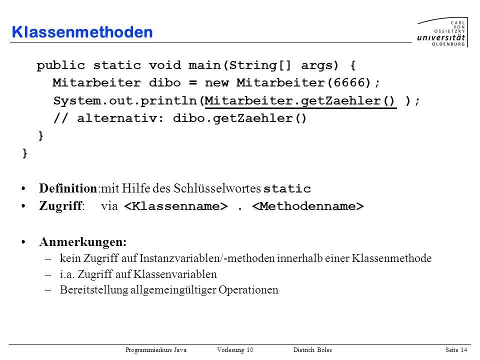 Programmierkurs Java Vorlesung 10 Dietrich Boles Seite 14 Klassenmethoden public static void main(String[] args) { Mitarbeiter dibo = new Mitarbeiter(