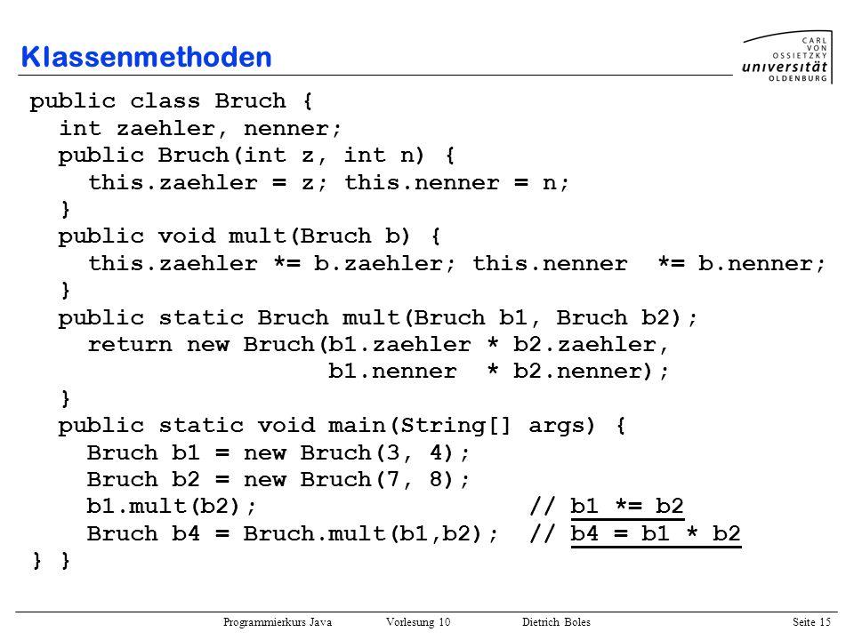 Programmierkurs Java Vorlesung 10 Dietrich Boles Seite 15 Klassenmethoden public class Bruch { int zaehler, nenner; public Bruch(int z, int n) { this.