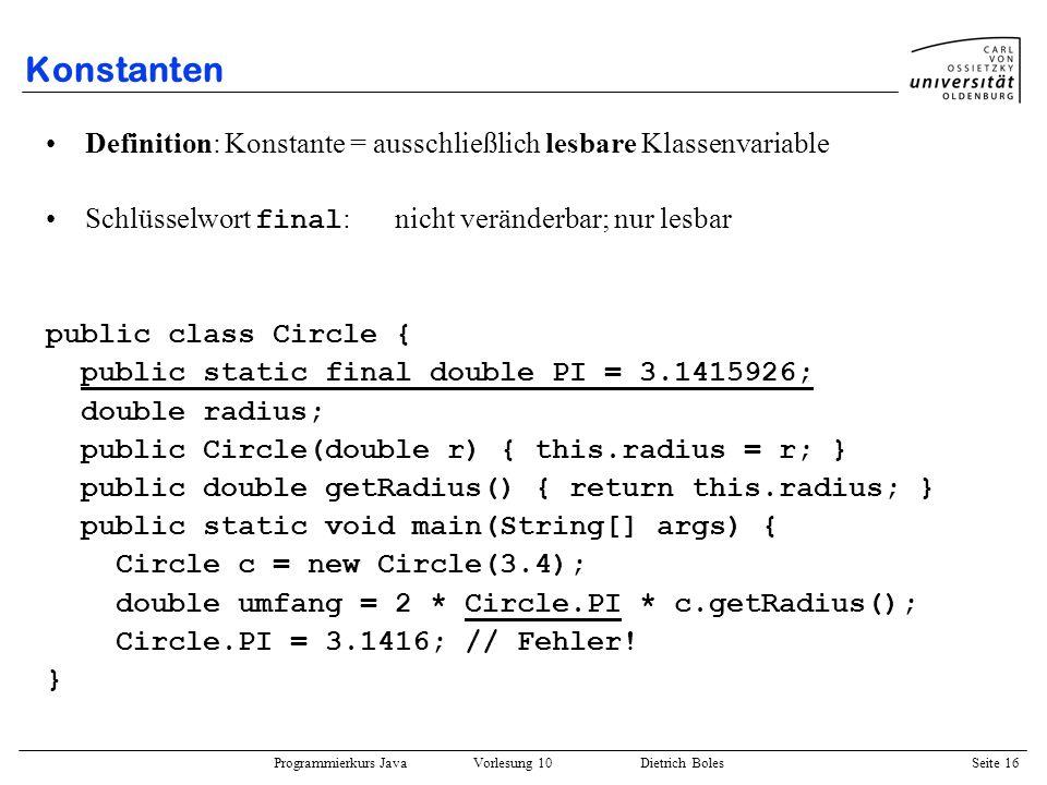 Programmierkurs Java Vorlesung 10 Dietrich Boles Seite 16 Konstanten Definition: Konstante = ausschließlich lesbare Klassenvariable Schlüsselwort fina