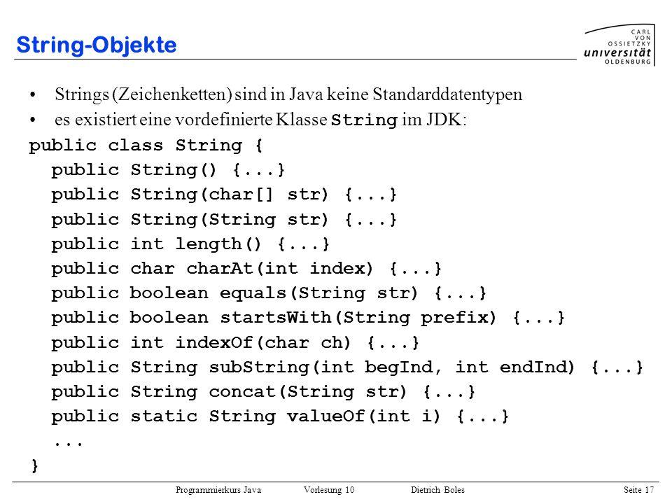 Programmierkurs Java Vorlesung 10 Dietrich Boles Seite 17 String-Objekte Strings (Zeichenketten) sind in Java keine Standarddatentypen es existiert ei