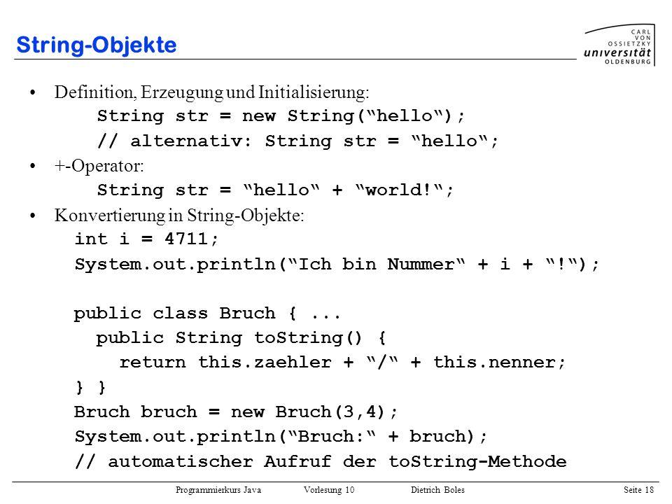 Programmierkurs Java Vorlesung 10 Dietrich Boles Seite 18 String-Objekte Definition, Erzeugung und Initialisierung: String str = new String(hello); //