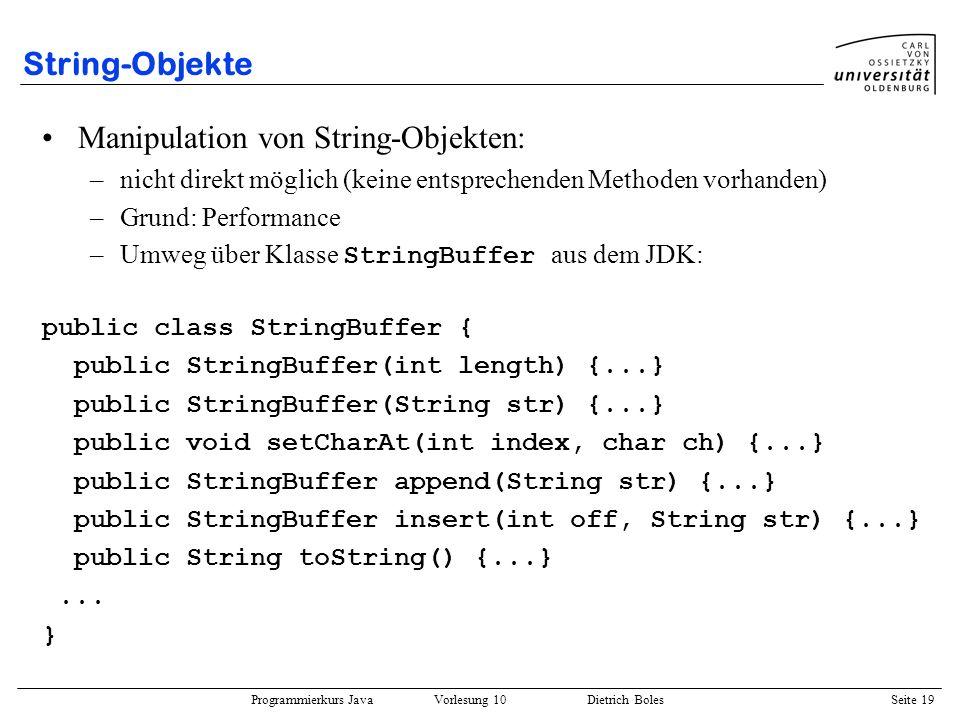 Programmierkurs Java Vorlesung 10 Dietrich Boles Seite 19 String-Objekte Manipulation von String-Objekten: –nicht direkt möglich (keine entsprechenden