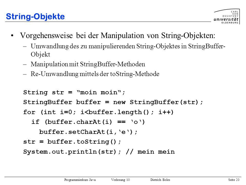 Programmierkurs Java Vorlesung 10 Dietrich Boles Seite 20 String-Objekte Vorgehensweise bei der Manipulation von String-Objekten: –Umwandlung des zu m