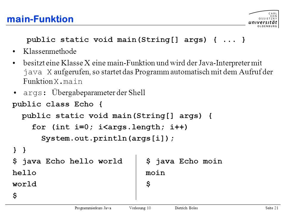 Programmierkurs Java Vorlesung 10 Dietrich Boles Seite 21 main-Funktion public static void main(String[] args) {... } Klassenmethode besitzt eine Klas