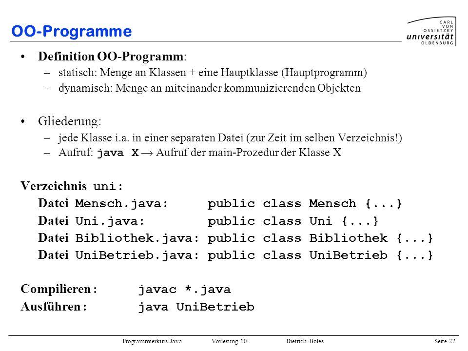 Programmierkurs Java Vorlesung 10 Dietrich Boles Seite 22 OO-Programme Definition OO-Programm: –statisch: Menge an Klassen + eine Hauptklasse (Hauptpr