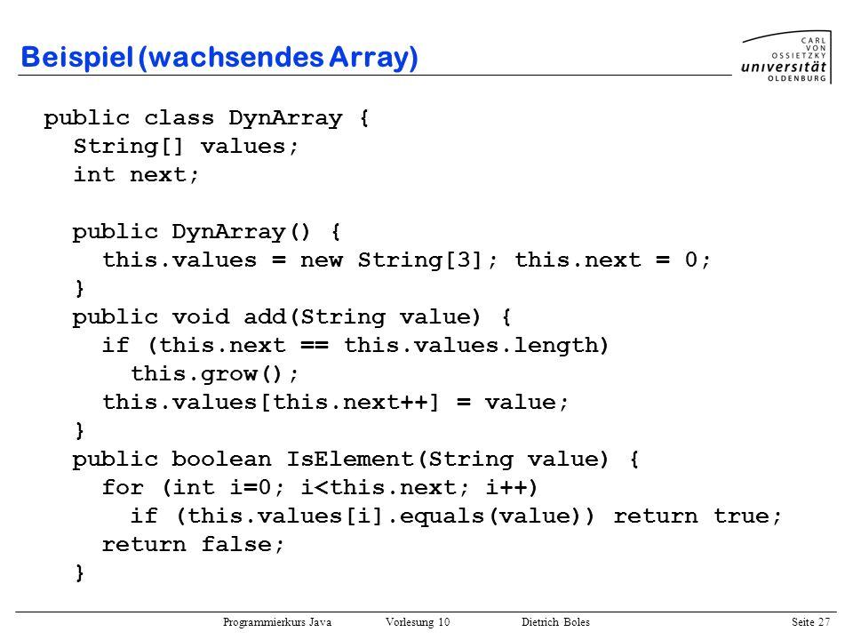 Programmierkurs Java Vorlesung 10 Dietrich Boles Seite 27 Beispiel (wachsendes Array) public class DynArray { String[] values; int next; public DynArr