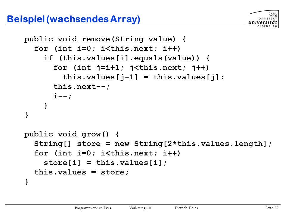 Programmierkurs Java Vorlesung 10 Dietrich Boles Seite 28 Beispiel (wachsendes Array) public void remove(String value) { for (int i=0; i<this.next; i+