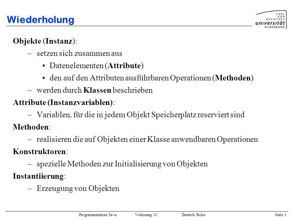 Programmierkurs Java Vorlesung 10 Dietrich Boles Seite 3 Wiederholung Objekte (Instanz): –setzen sich zusammen aus Datenelementen (Attribute) den auf