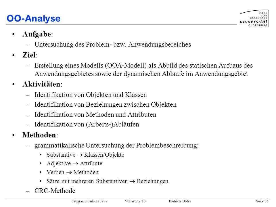 Programmierkurs Java Vorlesung 10 Dietrich Boles Seite 31 OO-Analyse Aufgabe: –Untersuchung des Problem- bzw. Anwendungsbereiches Ziel: –Erstellung ei