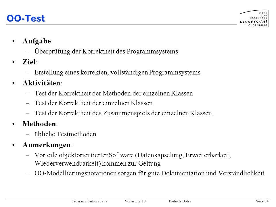 Programmierkurs Java Vorlesung 10 Dietrich Boles Seite 34 OO-Test Aufgabe: –Überprüfung der Korrektheit des Programmsystems Ziel: –Erstellung eines ko