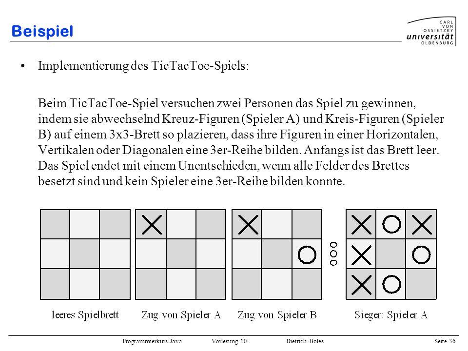 Programmierkurs Java Vorlesung 10 Dietrich Boles Seite 36 Beispiel Implementierung des TicTacToe-Spiels: Beim TicTacToe-Spiel versuchen zwei Personen