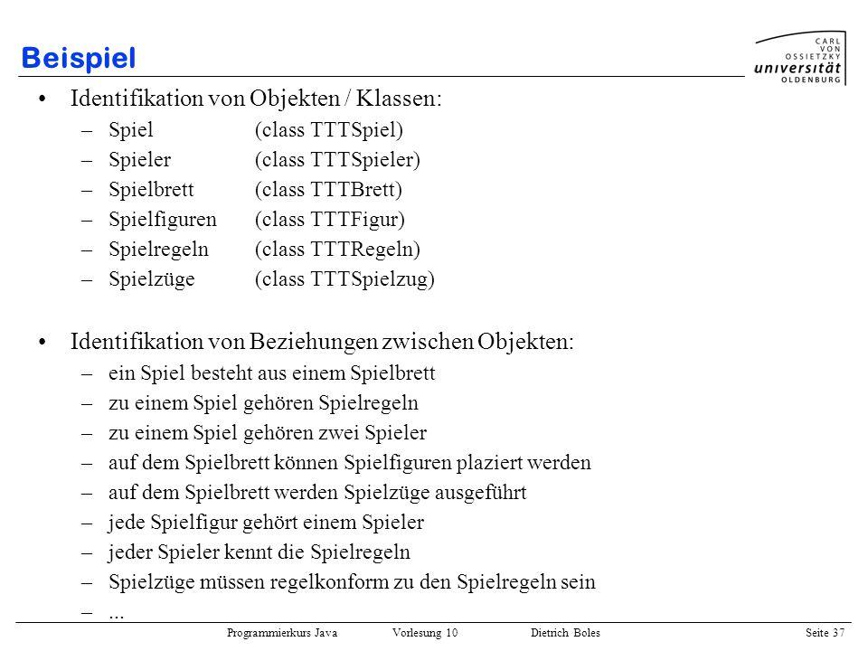 Programmierkurs Java Vorlesung 10 Dietrich Boles Seite 37 Beispiel Identifikation von Objekten / Klassen: –Spiel(class TTTSpiel) –Spieler(class TTTSpi