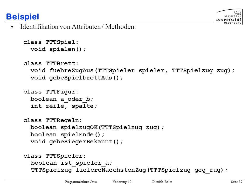 Programmierkurs Java Vorlesung 10 Dietrich Boles Seite 39 Beispiel Identifikation von Attributen / Methoden: class TTTSpiel: void spielen(); class TTT
