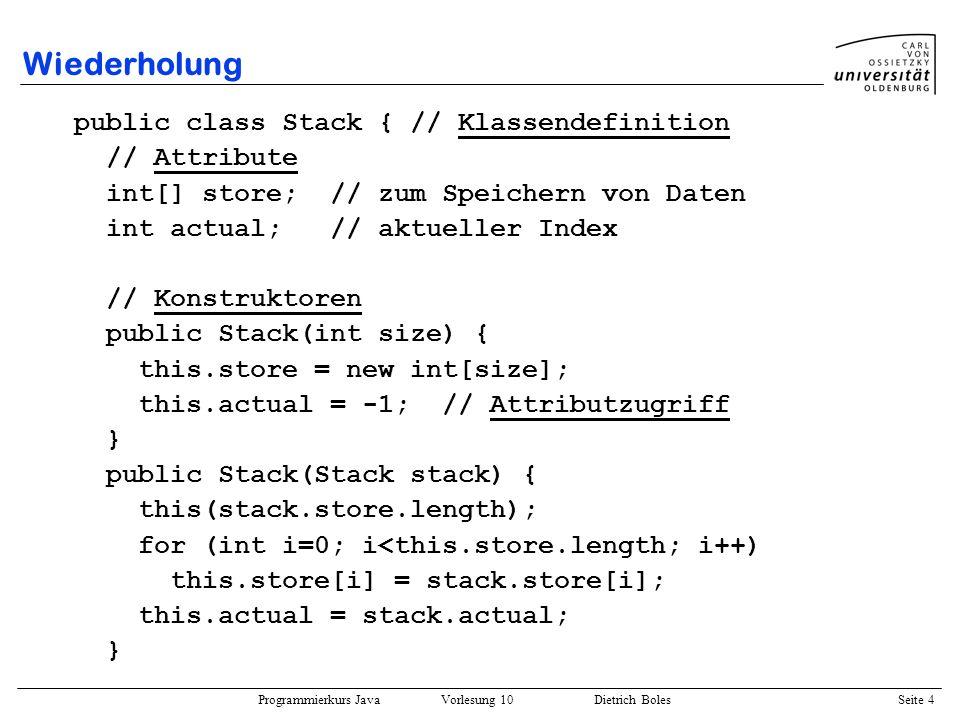 Programmierkurs Java Vorlesung 10 Dietrich Boles Seite 4 Wiederholung public class Stack { // Klassendefinition // Attribute int[] store; // zum Speic