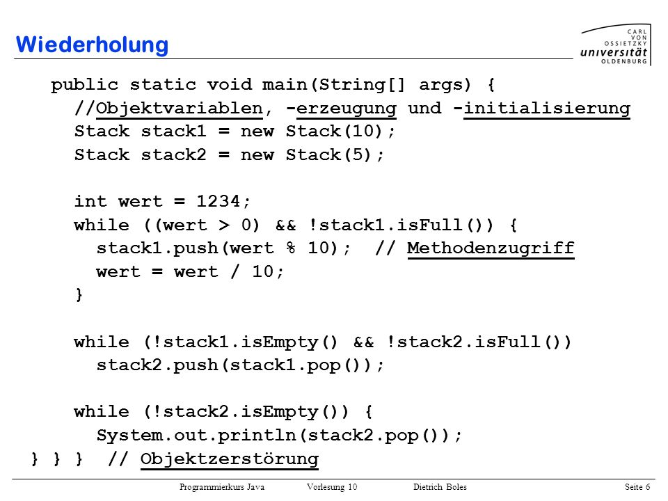 Programmierkurs Java Vorlesung 10 Dietrich Boles Seite 17 String-Objekte Strings (Zeichenketten) sind in Java keine Standarddatentypen es existiert eine vordefinierte Klasse String im JDK: public class String { public String() {...} public String(char[] str) {...} public String(String str) {...} public int length() {...} public char charAt(int index) {...} public boolean equals(String str) {...} public boolean startsWith(String prefix) {...} public int indexOf(char ch) {...} public String subString(int begInd, int endInd) {...} public String concat(String str) {...} public static String valueOf(int i) {...}...