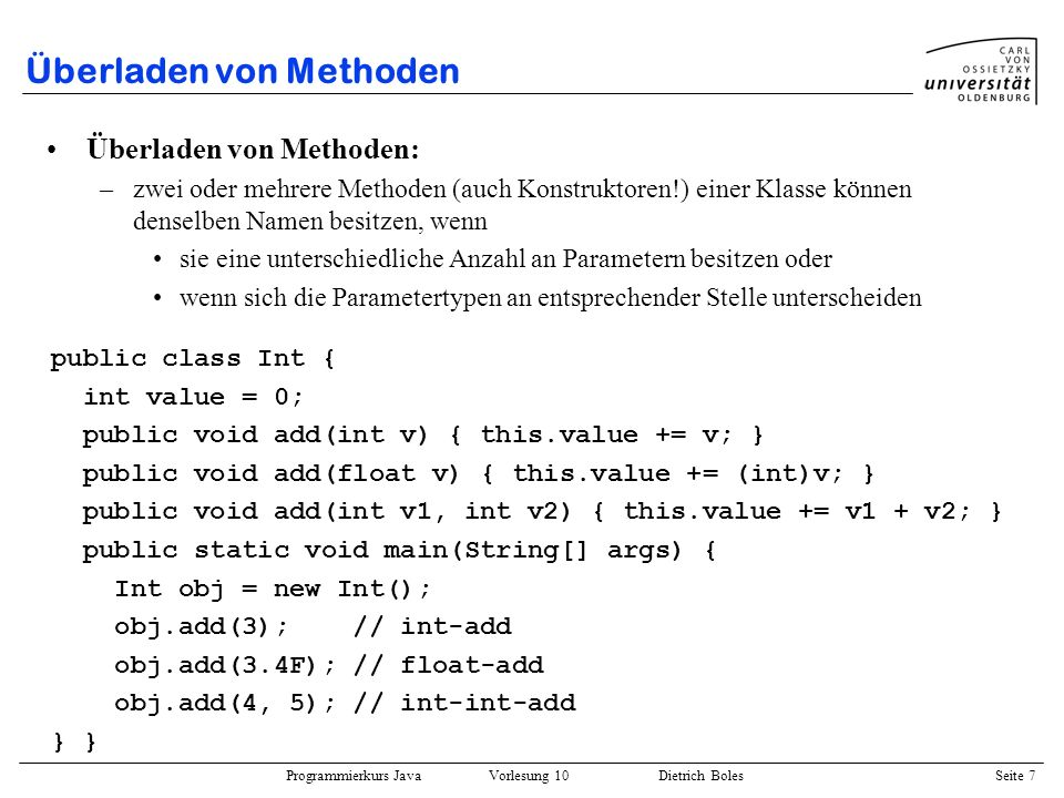 Programmierkurs Java Vorlesung 10 Dietrich Boles Seite 28 Beispiel (wachsendes Array) public void remove(String value) { for (int i=0; i<this.next; i++) if (this.values[i].equals(value)) { for (int j=i+1; j<this.next; j++) this.values[j-1] = this.values[j]; this.next--; i--; } public void grow() { String[] store = new String[2*this.values.length]; for (int i=0; i<this.next; i++) store[i] = this.values[i]; this.values = store; }