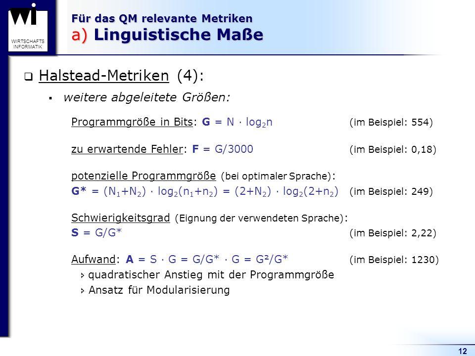 12 WIRTSCHAFTS INFORMATIK Für das QM relevante Metriken a) Linguistische Maße Halstead-Metriken (4): weitere abgeleitete Größen: Programmgröße in Bits