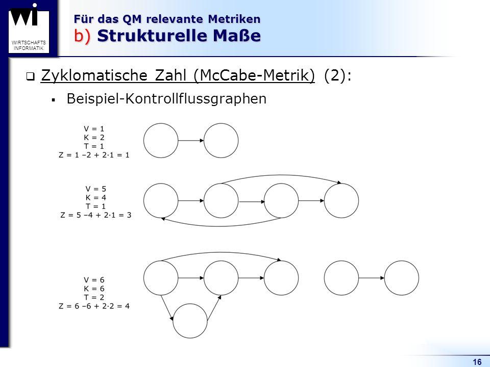16 WIRTSCHAFTS INFORMATIK Für das QM relevante Metriken b) Strukturelle Maße Zyklomatische Zahl (McCabe-Metrik) (2): Beispiel-Kontrollflussgraphen