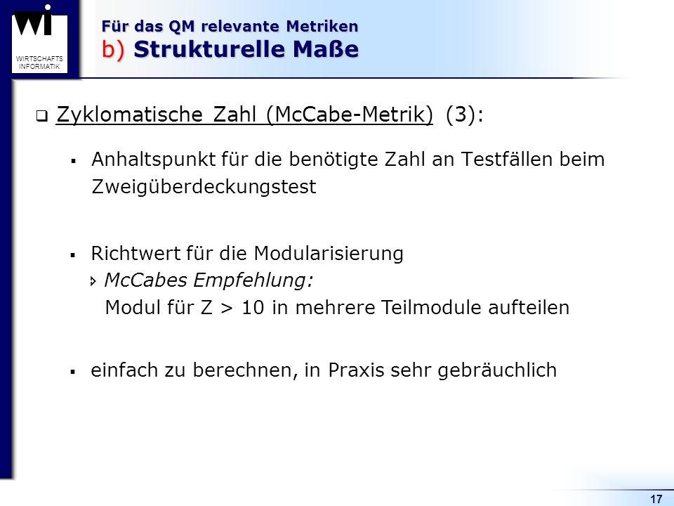17 WIRTSCHAFTS INFORMATIK Für das QM relevante Metriken b) Strukturelle Maße Zyklomatische Zahl (McCabe-Metrik) (3): Anhaltspunkt für die benötigte Za