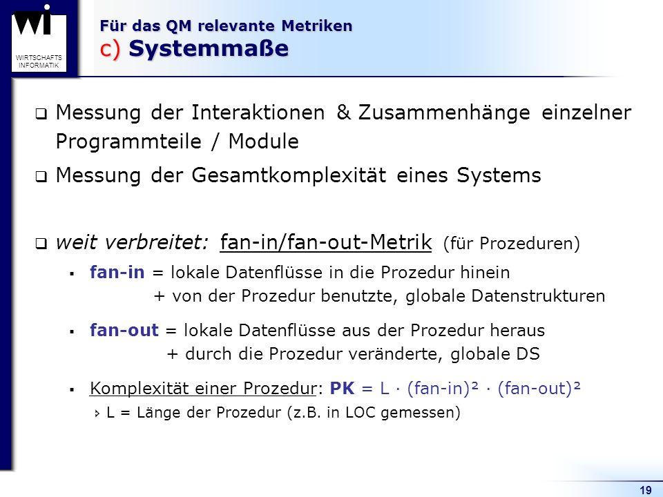 19 WIRTSCHAFTS INFORMATIK Für das QM relevante Metriken c) Systemmaße Messung der Interaktionen & Zusammenhänge einzelner Programmteile / Module Messu
