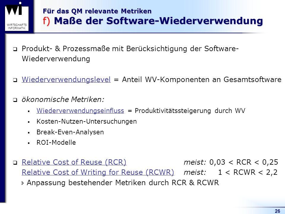 26 WIRTSCHAFTS INFORMATIK Für das QM relevante Metriken f) Maße der Software-Wiederverwendung Wiederverwendungslevel = Anteil WV-Komponenten an Gesamt