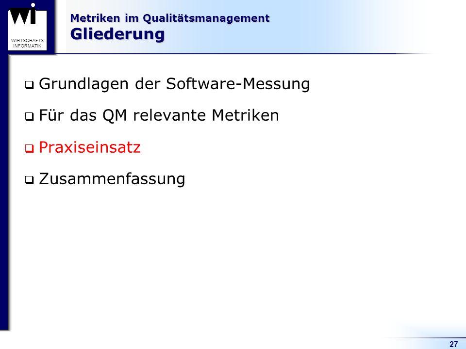 27 WIRTSCHAFTS INFORMATIK Metriken im Qualitätsmanagement Gliederung Grundlagen der Software-Messung Für das QM relevante Metriken Praxiseinsatz Zusam