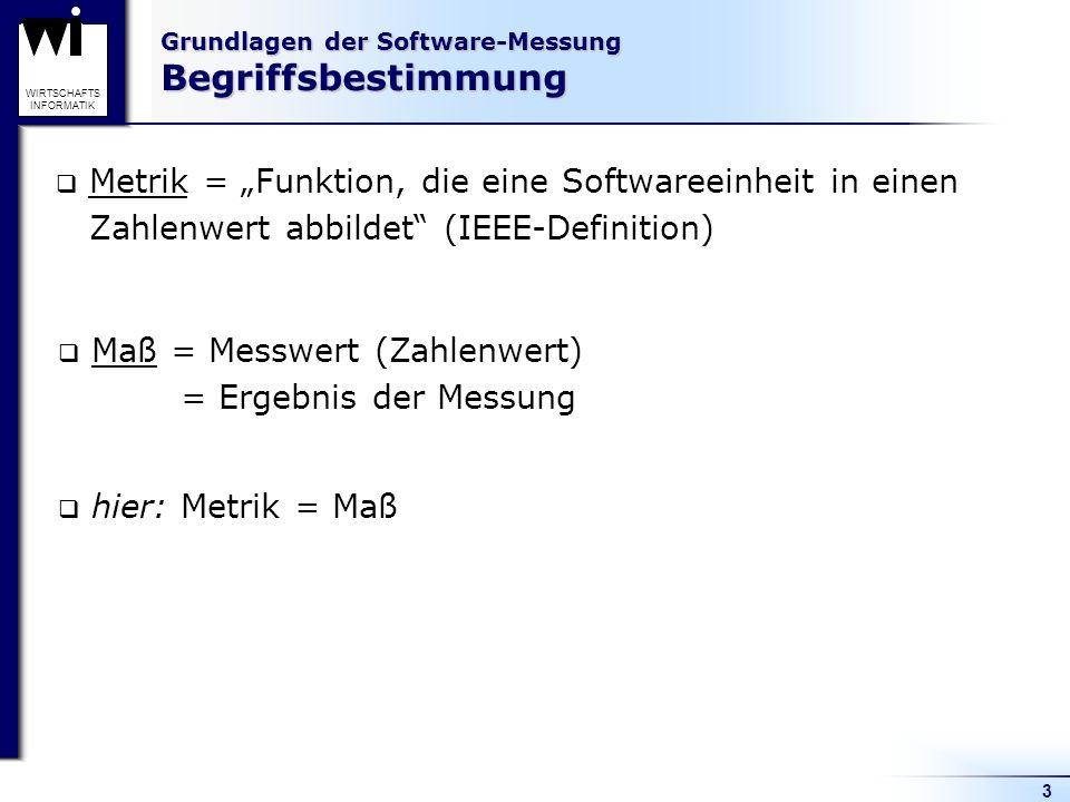 3 WIRTSCHAFTS INFORMATIK Grundlagen der Software-Messung Begriffsbestimmung Metrik = Funktion, die eine Softwareeinheit in einen Zahlenwert abbildet (