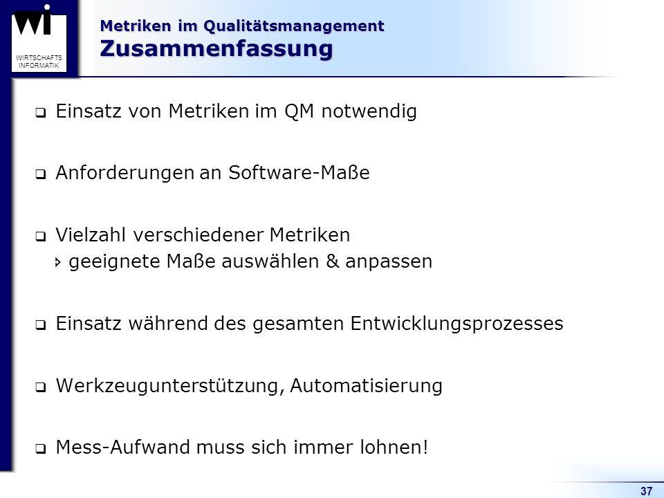 37 WIRTSCHAFTS INFORMATIK Metriken im Qualitätsmanagement Zusammenfassung Einsatz von Metriken im QM notwendig Anforderungen an Software-Maße Vielzahl