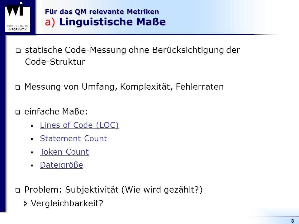 8 WIRTSCHAFTS INFORMATIK Für das QM relevante Metriken a) Linguistische Maße statische Code-Messung ohne Berücksichtigung der Code-Struktur Messung vo