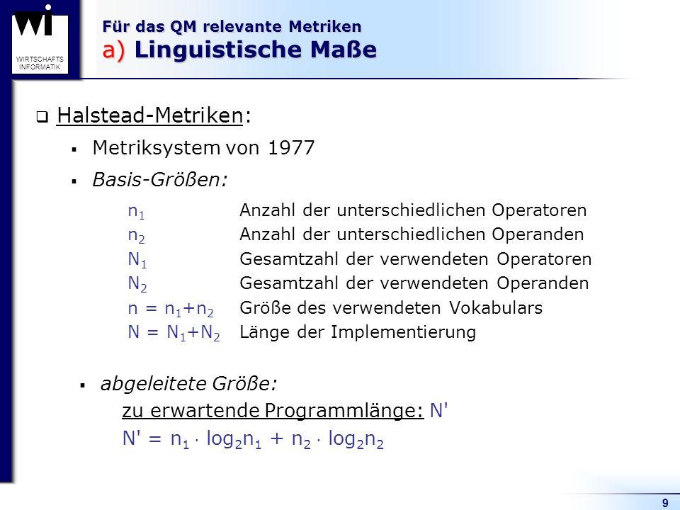 9 WIRTSCHAFTS INFORMATIK Für das QM relevante Metriken a) Linguistische Maße Halstead-Metriken: Metriksystem von 1977 Basis-Größen: n 1 Anzahl der unt