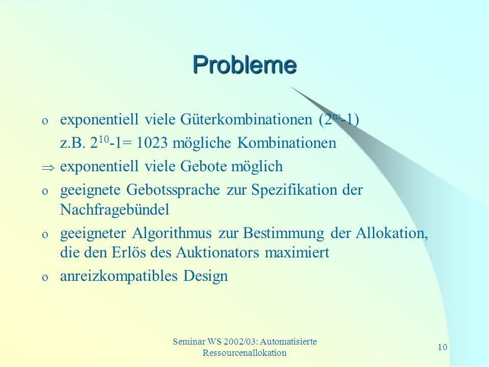 Seminar WS 2002/03: Automatisierte Ressourcenallokation 10 Probleme o exponentiell viele Güterkombinationen (2 m -1) z.B. 2 10 -1= 1023 mögliche Kombi