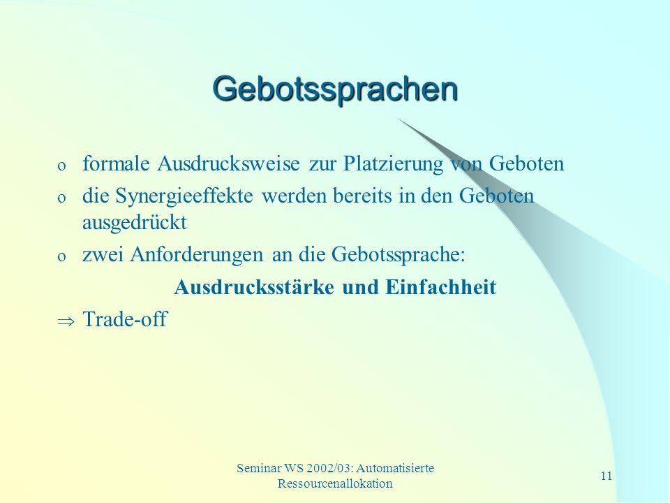 Seminar WS 2002/03: Automatisierte Ressourcenallokation 11 Gebotssprachen o formale Ausdrucksweise zur Platzierung von Geboten o die Synergieeffekte w