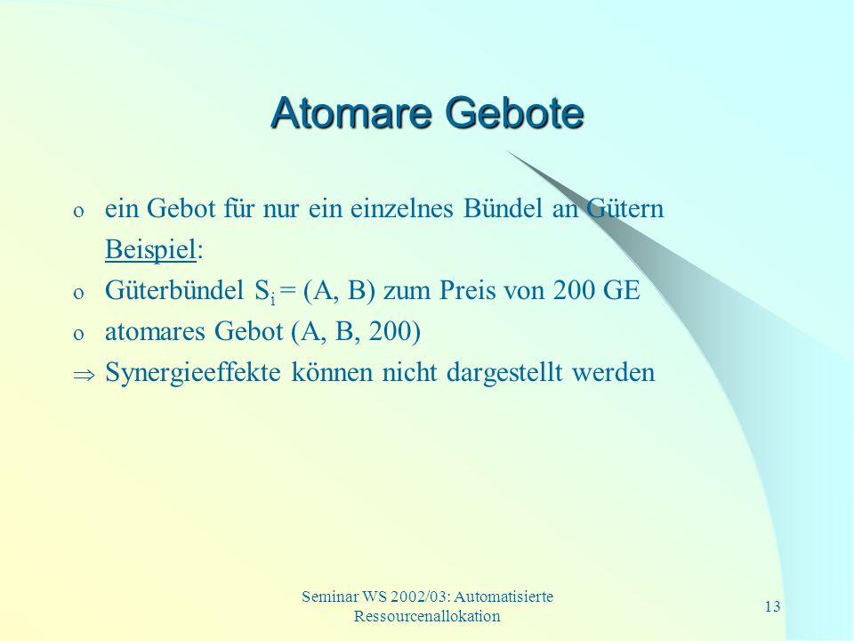 Seminar WS 2002/03: Automatisierte Ressourcenallokation 13 Atomare Gebote o ein Gebot für nur ein einzelnes Bündel an Gütern Beispiel: o Güterbündel S