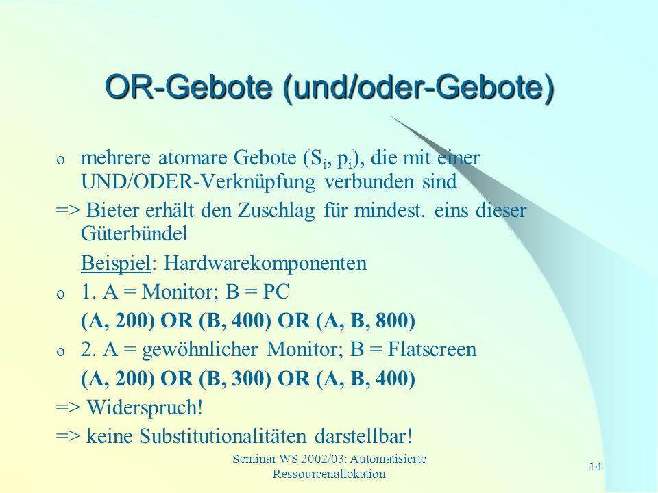 Seminar WS 2002/03: Automatisierte Ressourcenallokation 14 OR-Gebote (und/oder-Gebote) o mehrere atomare Gebote (S i, p i ), die mit einer UND/ODER-Ve