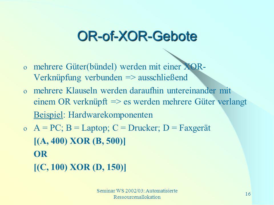 Seminar WS 2002/03: Automatisierte Ressourcenallokation 16 OR-of-XOR-Gebote o mehrere Güter(bündel) werden mit einer XOR- Verknüpfung verbunden => aus