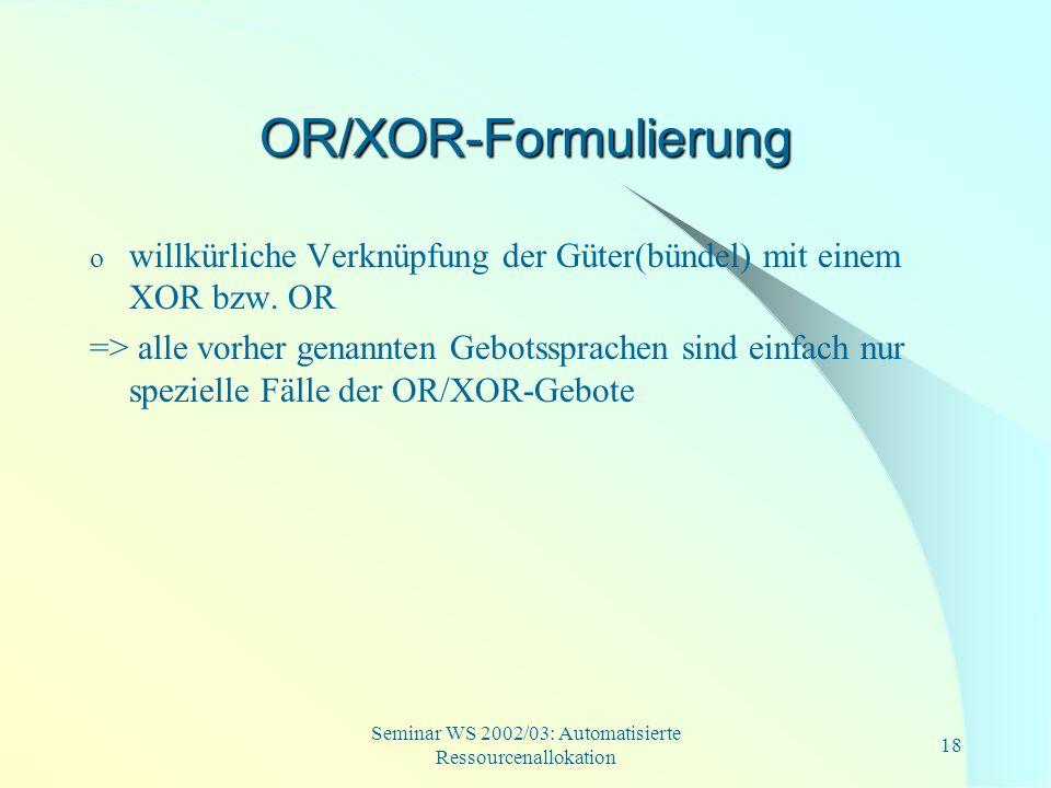 Seminar WS 2002/03: Automatisierte Ressourcenallokation 18 OR/XOR-Formulierung o willkürliche Verknüpfung der Güter(bündel) mit einem XOR bzw. OR => a
