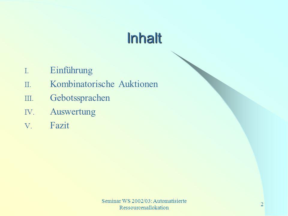 Seminar WS 2002/03: Automatisierte Ressourcenallokation 2 Inhalt I. Einführung II. Kombinatorische Auktionen III. Gebotssprachen IV. Auswertung V. Faz