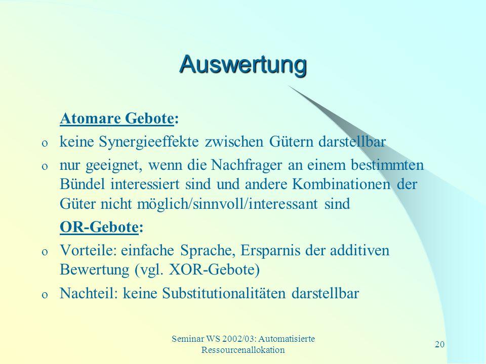 Seminar WS 2002/03: Automatisierte Ressourcenallokation 20 Auswertung Atomare Gebote: o keine Synergieeffekte zwischen Gütern darstellbar o nur geeign