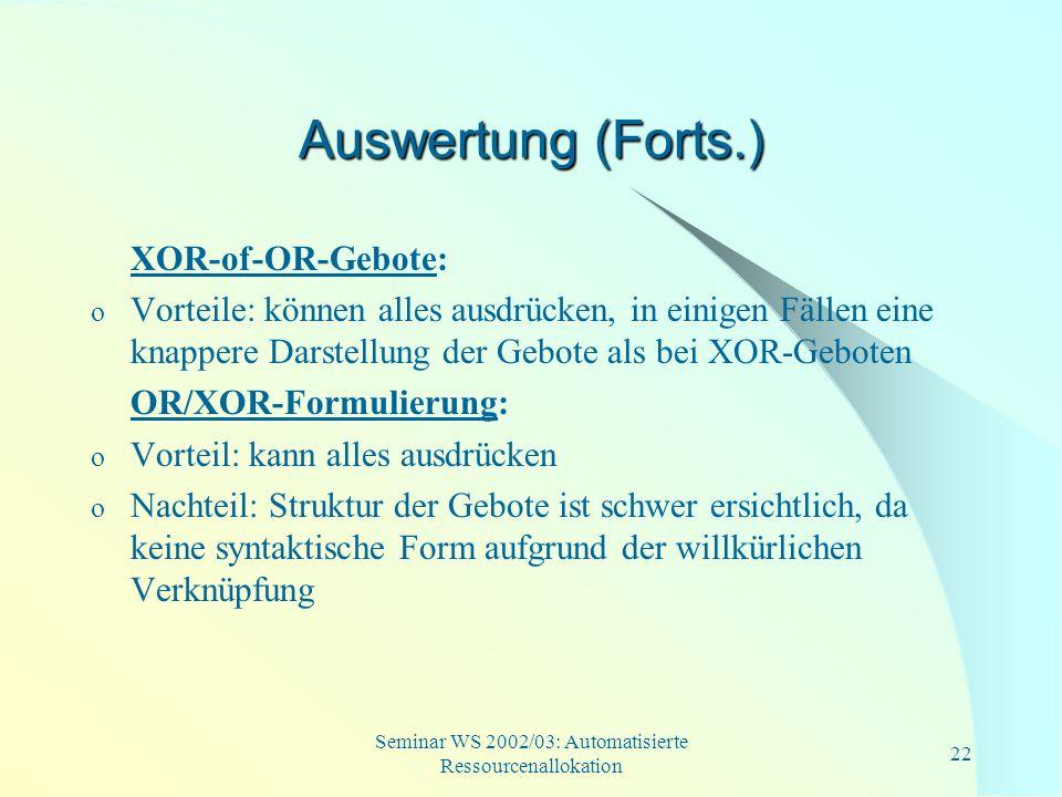 Seminar WS 2002/03: Automatisierte Ressourcenallokation 22 Auswertung (Forts.) XOR-of-OR-Gebote: o Vorteile: können alles ausdrücken, in einigen Fälle