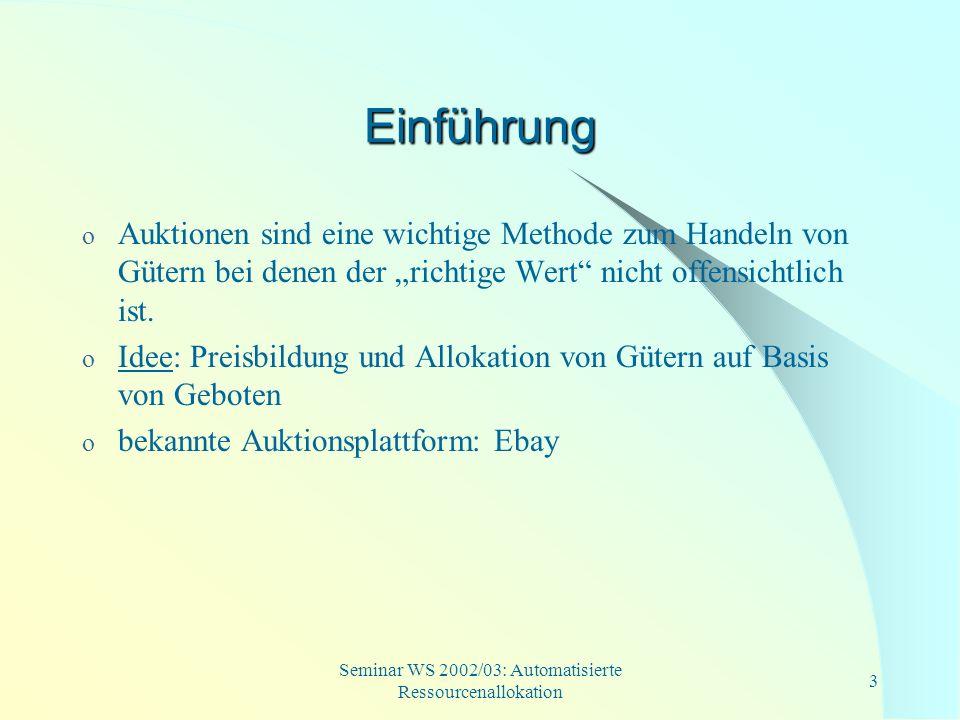 Seminar WS 2002/03: Automatisierte Ressourcenallokation 24 Auswertung (Forts.) o logische Sprachen (Hoos, Boutilier): Beispiel: Bieter möchte 3 Güter erhalten, wobei sich die Güter A 1 &B 1, A 2 &B 2, A 3 &B 3 ausschließen sollen ((A 1 B 1 ) (A 2 B 2 ) (A 3 B 3 ), 20) Darstellung anhand von XOR-Geboten: (A 1, A 2, A 3, 20) XOR (A 1, A 2, B 3, 20) XOR (A 1, B 2, A 3, 20) XOR (A 1, B 2, B 3, 20) XOR (B 1, A 2, A 3, 20) XOR (B 1, A 2, B 3, 20) XOR (B 1, B 2, A 3, 20) XOR (B 1, B 2, B 3, 20)