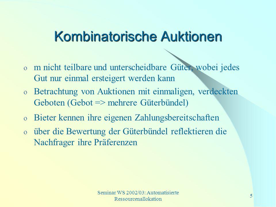 Seminar WS 2002/03: Automatisierte Ressourcenallokation 6 Kombinatorische Auktionen o Grundgedanke: Nutzen von mehreren Gütern ergibt sich notwendigerweise nicht aus der Summe der Nutzenbeiträge von einzelnen Gütern Synergieeffekte o Aufgrund der Synergieeffekte, wäre das Ergebnis von unabhängigen Einzelauktionen nicht mehr effektiv.