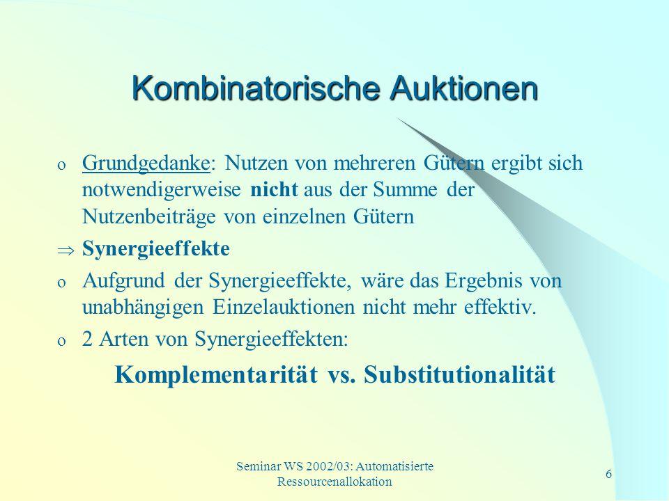 Seminar WS 2002/03: Automatisierte Ressourcenallokation 7 Synergieeffekte o Komplementarität: Wert eines Güterbündels ist höher als die Summe der Werte der einzelnen Güter o V i (A) + V i (B) V i (A B) => Superadditivität o V i = Wert des Gutes für den Nachfrager i o Beispiel: A: PC 400 GE B: Monitor 200 GE A B: PC und Monitor 800 GE o Extremfall: beide Güter stiften nur gemeinsam einen Nutzen (V i (A) = V i (B) = 0)
