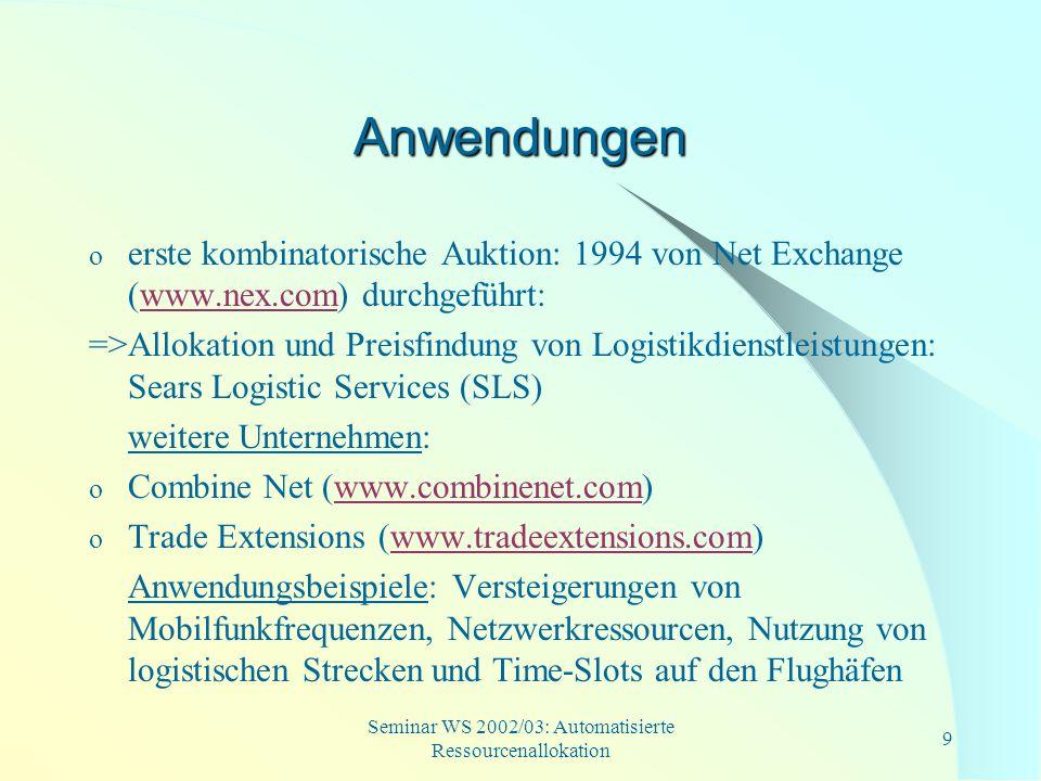 Seminar WS 2002/03: Automatisierte Ressourcenallokation 9 Anwendungen o erste kombinatorische Auktion: 1994 von Net Exchange (www.nex.com) durchgeführ