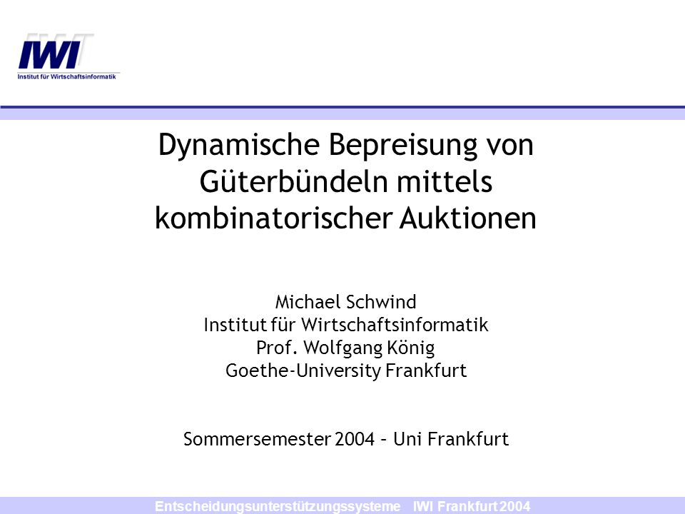 Entscheidungsunterstützungssysteme IWI Frankfurt 2004 Gebotsformen Unterschiedliche Gebotsformen (nach Nisan) (atomare Gebote) OR-Gebote XOR-Gebote OR-of-XOR-Gebote XOR-of-OR-Gebote OR/XOR-Gebote OR*-Gebote (OR-Gebote mit Dummy-Gütern)