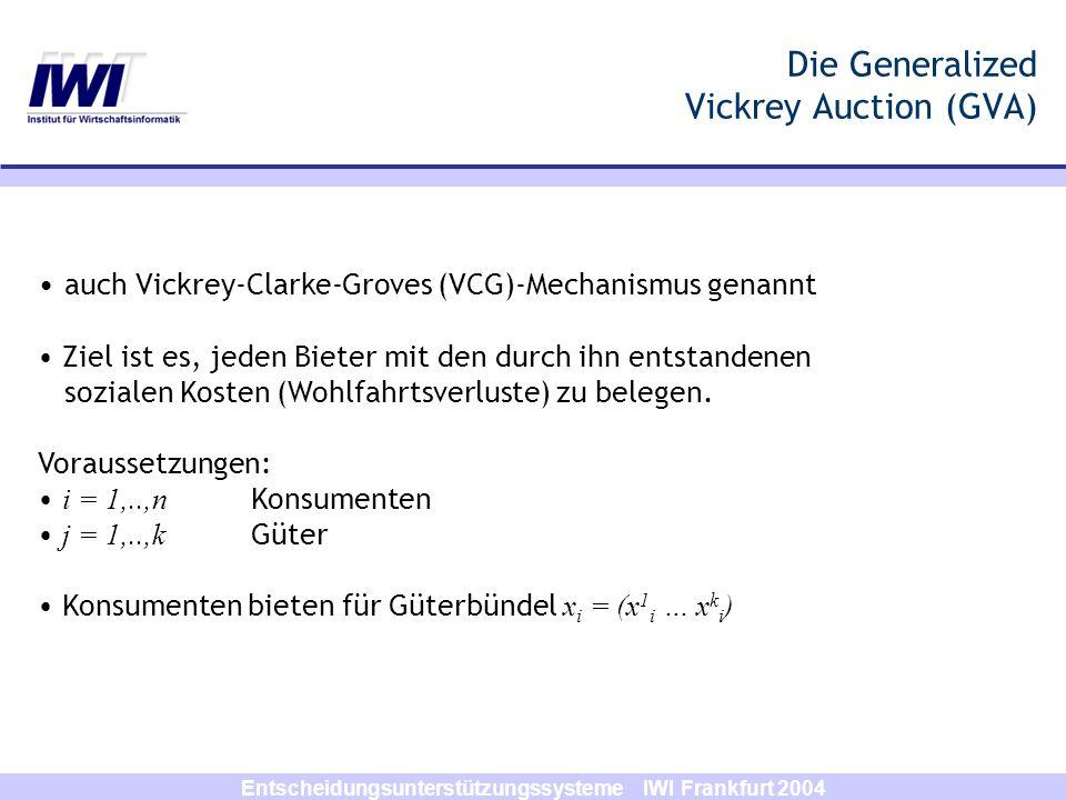 Entscheidungsunterstützungssysteme IWI Frankfurt 2004 Die Generalized Vickrey Auction (GVA) auch Vickrey-Clarke-Groves (VCG)-Mechanismus genannt Ziel