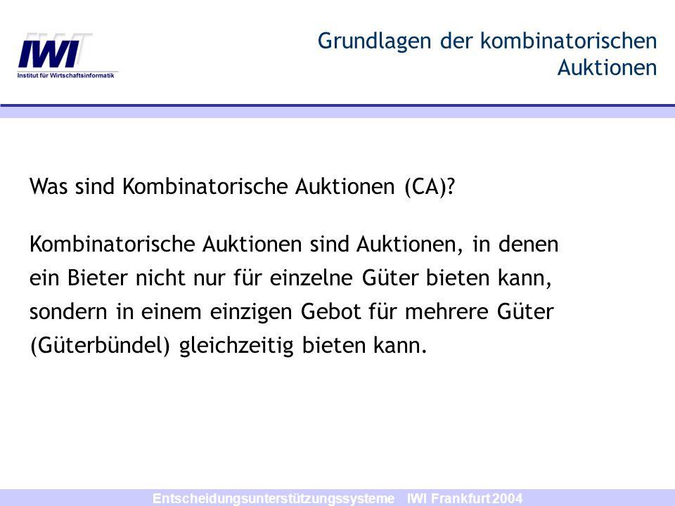 Entscheidungsunterstützungssysteme IWI Frankfurt 2004 Genetic Combinatorial Auction Algorithm 1 Random Key (RK) Encoding: Verwendung von realwertigen Zufallszahlen zur Kodierung der Lösungen Länge der Schlüssel gleicht der an den Auktionator gesendeten Anzahl von Geboten (z.B., 4 Schlüssel für 4 Gebote: [0.73; 0.32; 0.54; 0.07]) Gebote werde nach ihren Realwerten sortiert (in obigem Beispiel: [1 3 2 4]) Zu Ermittlung der Fitness eines RK-Individuums, werden die Gebote nach dieser Reihenfolge in B acc eingeordnet.